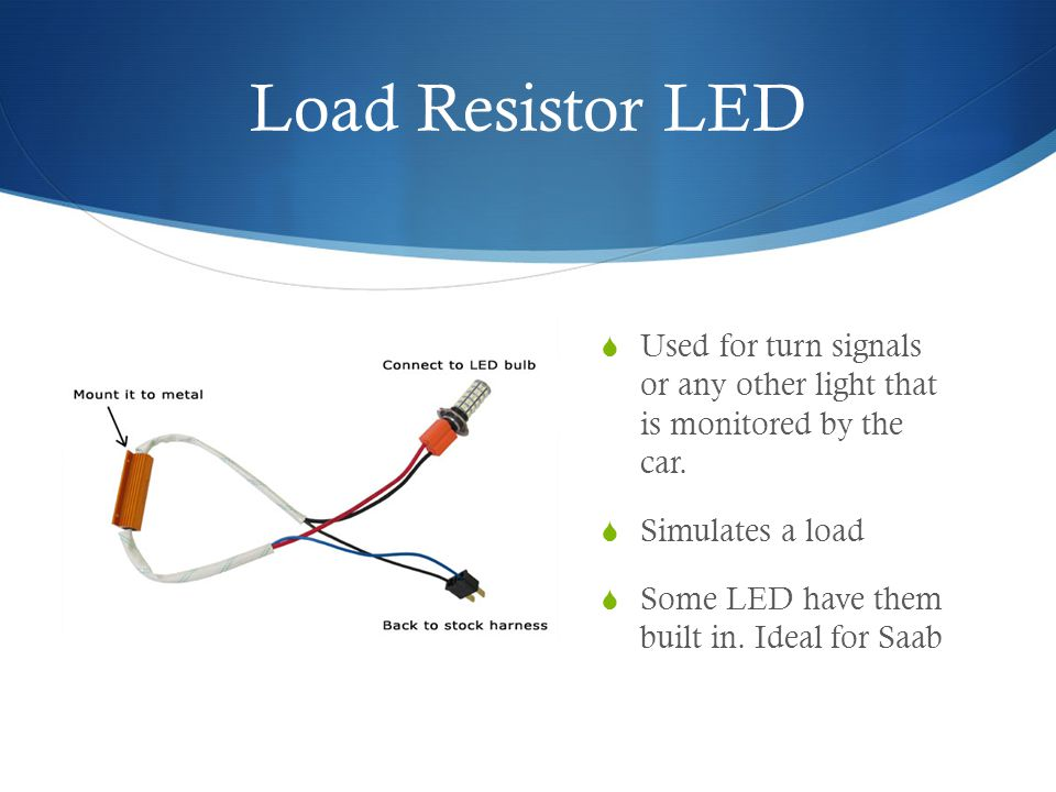 Load Resistor LED Used for turn signals or any other light that is monitored by the car.