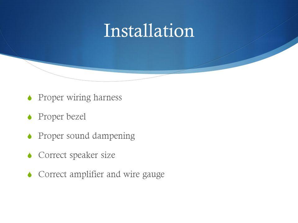 Installation Proper wiring harness Proper bezel Proper sound dampening Correct speaker size Correct amplifier and wire gauge
