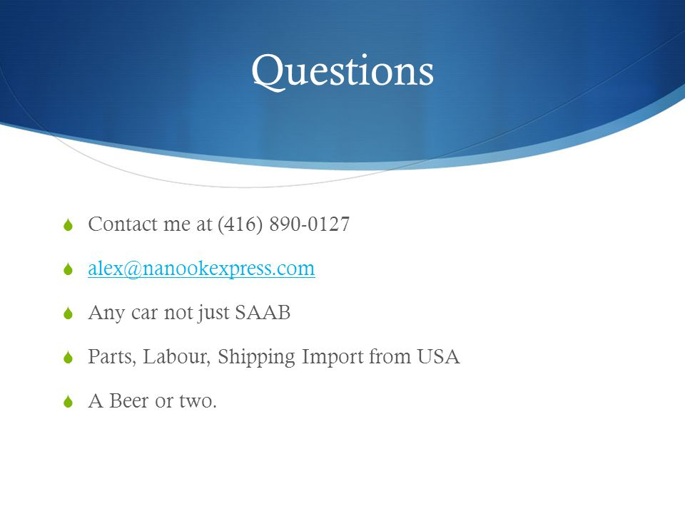 Questions Contact me at (416) 890-0127 alex@nanookexpress.com Any car not just SAAB Parts, Labour, Shipping Import from USA A Beer or two.
