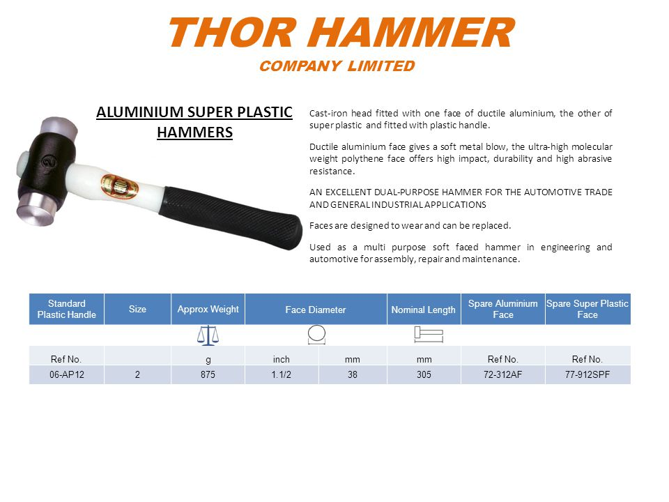 THOR HAMMER COMPANY LIMITED Standard Plastic Handle SizeApprox WeightFace DiameterNominal Length Spare Aluminium Face Spare Super Plastic Face Ref No.