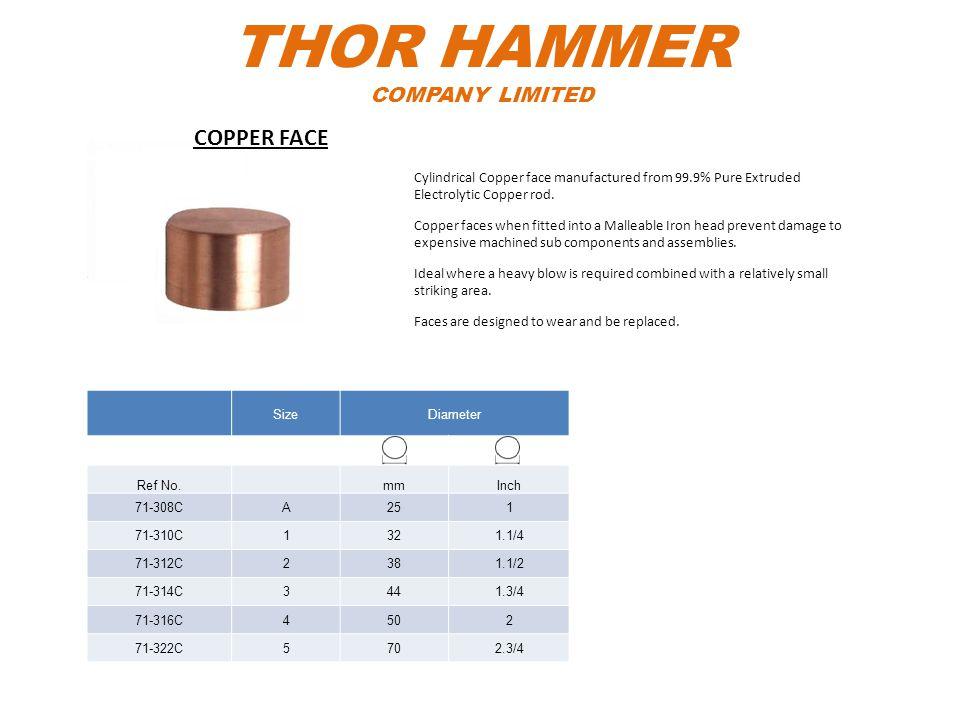 THOR HAMMER COMPANY LIMITED SizeDiameter Ref No.mmInch 71-308CA251 71-310C1321.1/4 71-312C2381.1/2 71-314C3441.3/4 71-316C4502 71-322C5702.3/4 Cylindr