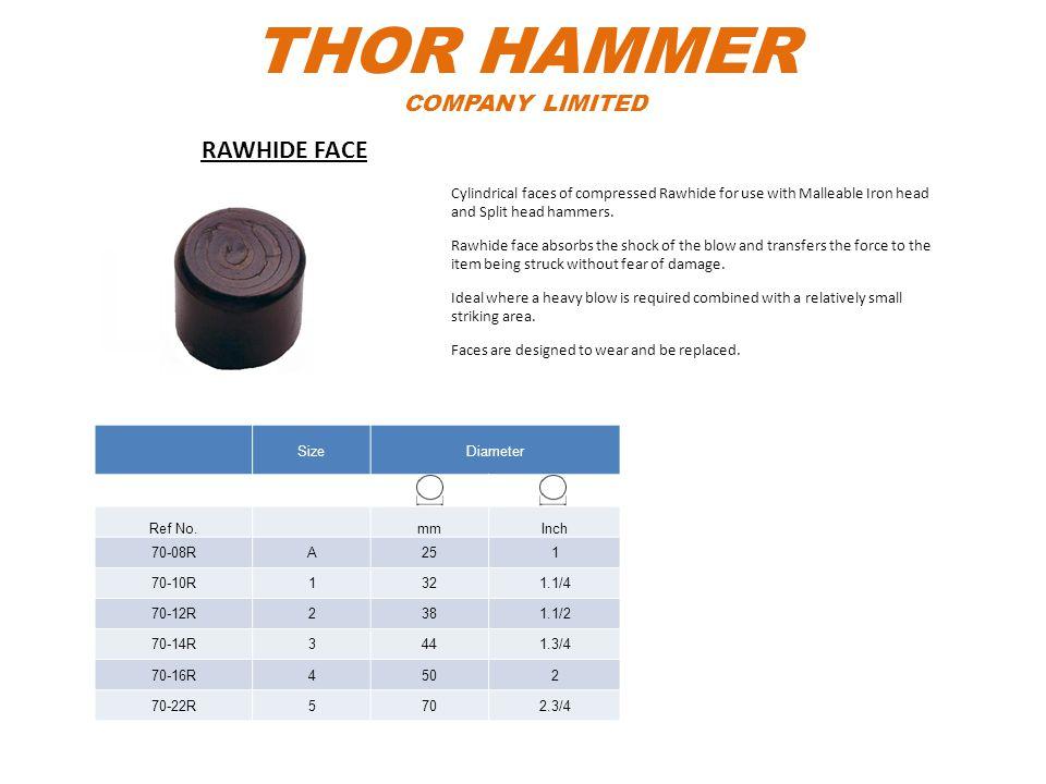 THOR HAMMER COMPANY LIMITED SizeDiameter Ref No.mmInch 70-08RA251 70-10R1321.1/4 70-12R2381.1/2 70-14R3441.3/4 70-16R4502 70-22R5702.3/4 Cylindrical f