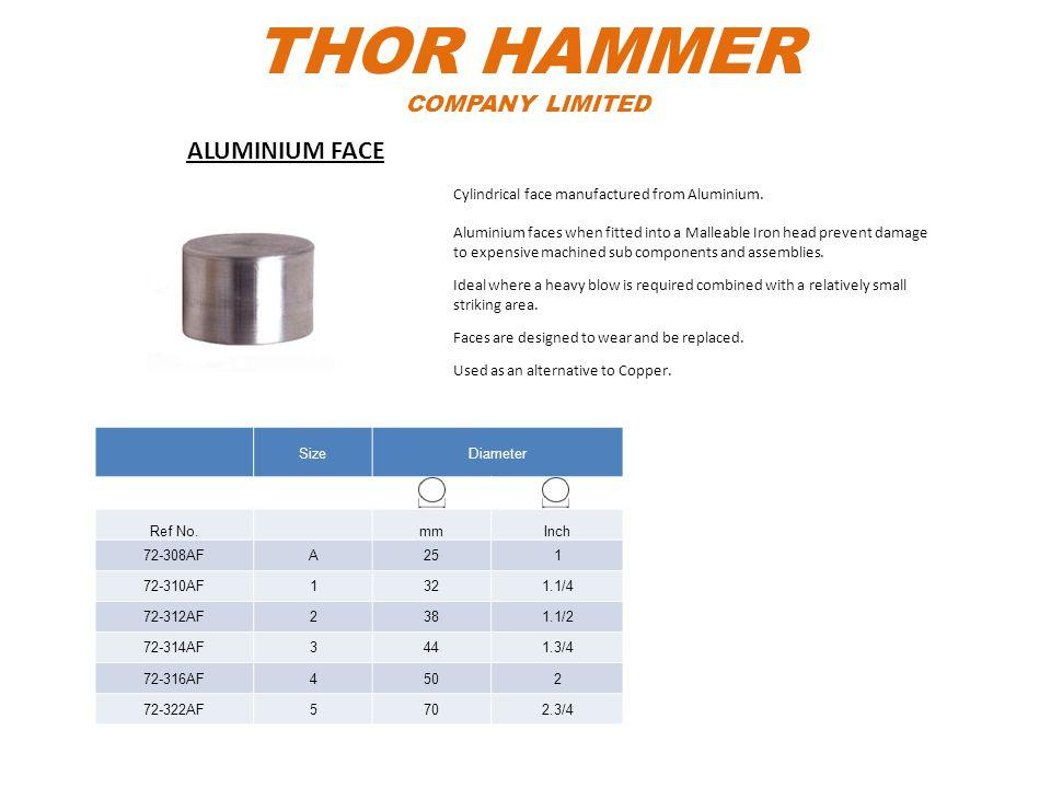 THOR HAMMER COMPANY LIMITED SizeDiameter Ref No.mmInch 72-308AFA251 72-310AF1321.1/4 72-312AF2381.1/2 72-314AF3441.3/4 72-316AF4502 72-322AF5702.3/4 C