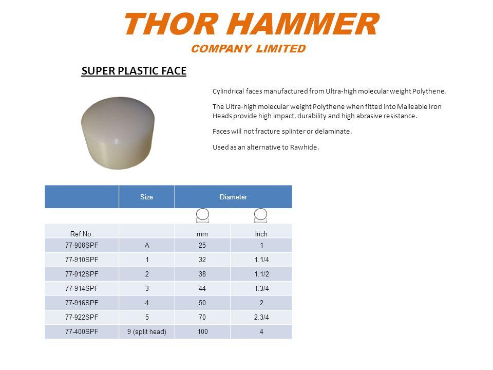 THOR HAMMER COMPANY LIMITED SizeDiameter Ref No.mmInch 77-908SPFA251 77-910SPF1321.1/4 77-912SPF2381.1/2 77-914SPF3441.3/4 77-916SPF4502 77-922SPF5702