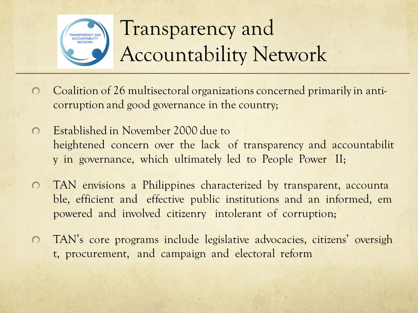 Transparency and Accountability Network Coalition of 26 multisectoral organizations concerned primarily in anti- corruption and good governance in the