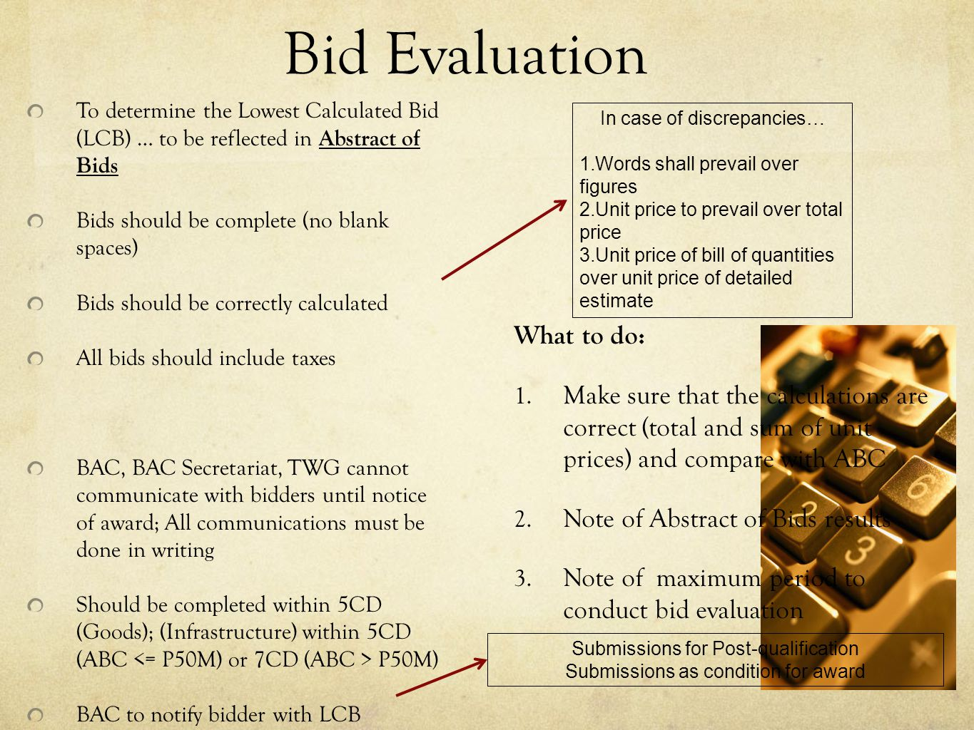 Bid Evaluation To determine the Lowest Calculated Bid (LCB) … to be reflected in Abstract of Bids Bids should be complete (no blank spaces) Bids should be correctly calculated All bids should include taxes BAC, BAC Secretariat, TWG cannot communicate with bidders until notice of award; All communications must be done in writing Should be completed within 5CD (Goods); (Infrastructure) within 5CD (ABC P50M) BAC to notify bidder with LCB In case of discrepancies… 1.Words shall prevail over figures 2.Unit price to prevail over total price 3.Unit price of bill of quantities over unit price of detailed estimate What to do: 1.