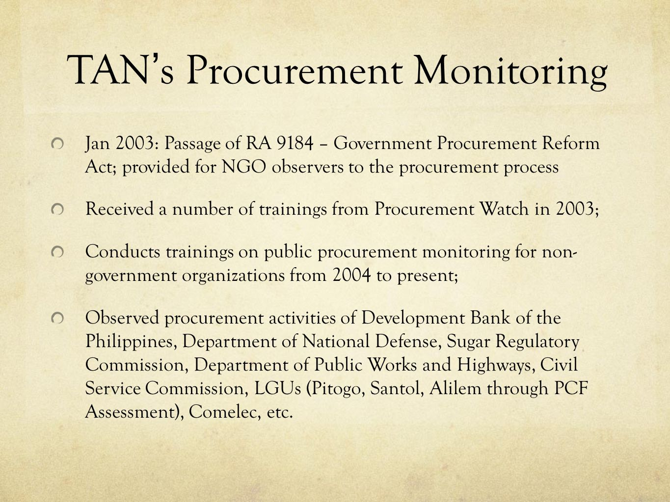 TANs Procurement Monitoring Jan 2003: Passage of RA 9184 – Government Procurement Reform Act; provided for NGO observers to the procurement process Received a number of trainings from Procurement Watch in 2003; Conducts trainings on public procurement monitoring for non- government organizations from 2004 to present; Observed procurement activities of Development Bank of the Philippines, Department of National Defense, Sugar Regulatory Commission, Department of Public Works and Highways, Civil Service Commission, LGUs (Pitogo, Santol, Alilem through PCF Assessment), Comelec, etc.