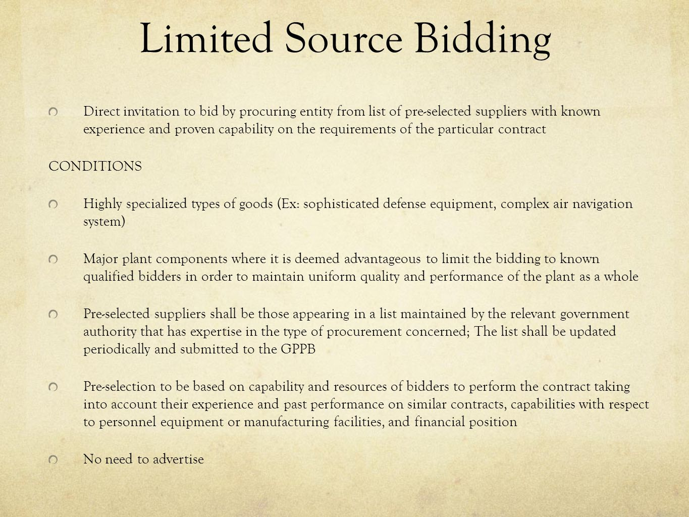 Limited Source Bidding Direct invitation to bid by procuring entity from list of pre-selected suppliers with known experience and proven capability on the requirements of the particular contract CONDITIONS Highly specialized types of goods (Ex: sophisticated defense equipment, complex air navigation system) Major plant components where it is deemed advantageous to limit the bidding to known qualified bidders in order to maintain uniform quality and performance of the plant as a whole Pre-selected suppliers shall be those appearing in a list maintained by the relevant government authority that has expertise in the type of procurement concerned; The list shall be updated periodically and submitted to the GPPB Pre-selection to be based on capability and resources of bidders to perform the contract taking into account their experience and past performance on similar contracts, capabilities with respect to personnel equipment or manufacturing facilities, and financial position No need to advertise