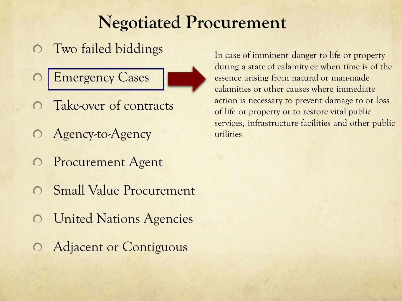 Negotiated Procurement Two failed biddings Emergency Cases Take-over of contracts Agency-to-Agency Procurement Agent Small Value Procurement United Nations Agencies Adjacent or Contiguous In case of imminent danger to life or property during a state of calamity or when time is of the essence arising from natural or man-made calamities or other causes where immediate action is necessary to prevent damage to or loss of life or property or to restore vital public services, infrastructure facilities and other public utilities