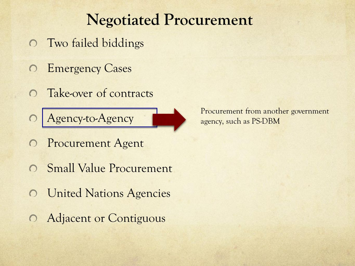 Negotiated Procurement Two failed biddings Emergency Cases Take-over of contracts Agency-to-Agency Procurement Agent Small Value Procurement United Nations Agencies Adjacent or Contiguous Procurement from another government agency, such as PS-DBM