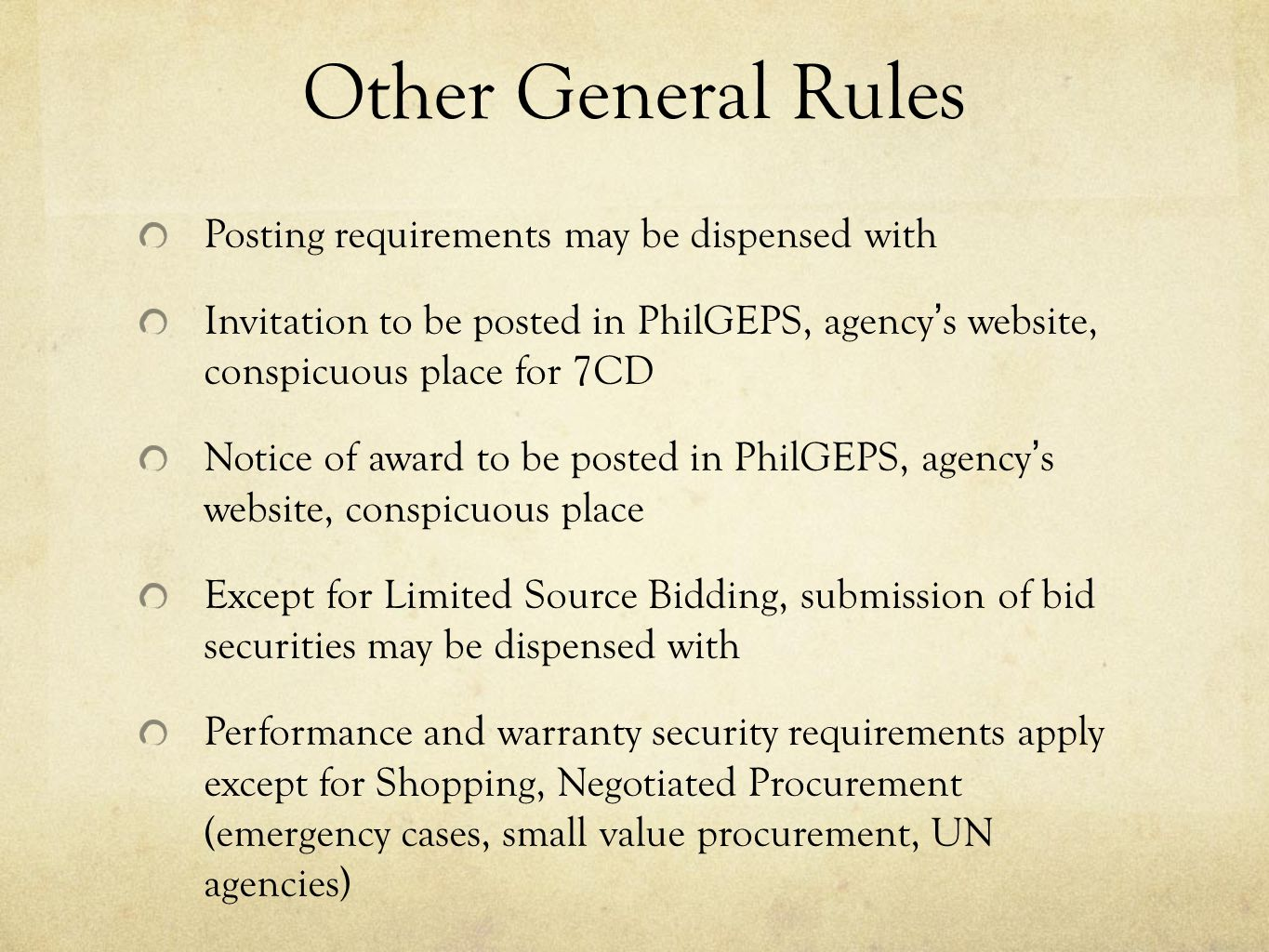 Other General Rules Posting requirements may be dispensed with Invitation to be posted in PhilGEPS, agencys website, conspicuous place for 7CD Notice of award to be posted in PhilGEPS, agencys website, conspicuous place Except for Limited Source Bidding, submission of bid securities may be dispensed with Performance and warranty security requirements apply except for Shopping, Negotiated Procurement (emergency cases, small value procurement, UN agencies)