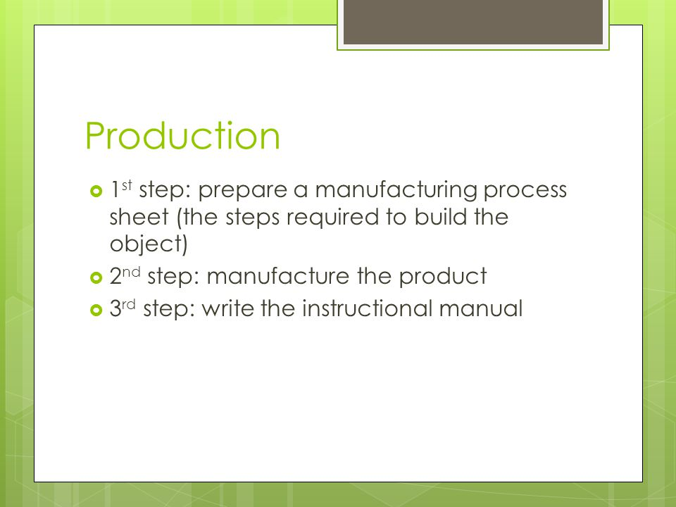 Production 1 st step: prepare a manufacturing process sheet (the steps required to build the object) 2 nd step: manufacture the product 3 rd step: write the instructional manual