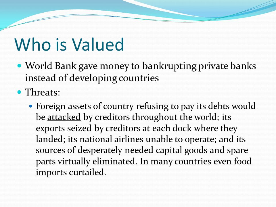 Who is Valued World Bank gave money to bankrupting private banks instead of developing countries Threats: Foreign assets of country refusing to pay its debts would be attacked by creditors throughout the world; its exports seized by creditors at each dock where they landed; its national airlines unable to operate; and its sources of desperately needed capital goods and spare parts virtually eliminated.