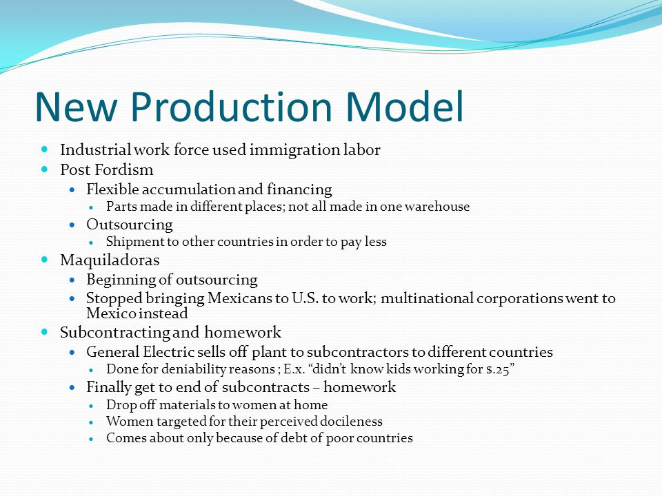 New Production Model Industrial work force used immigration labor Post Fordism Flexible accumulation and financing Parts made in different places; not all made in one warehouse Outsourcing Shipment to other countries in order to pay less Maquiladoras Beginning of outsourcing Stopped bringing Mexicans to U.S.