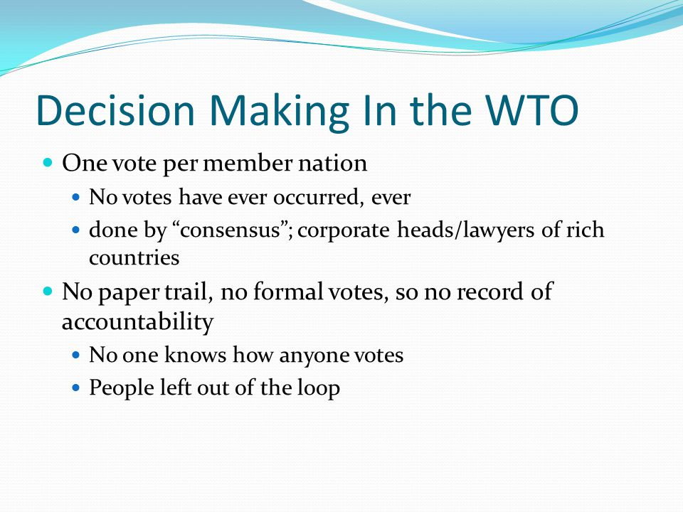 Decision Making In the WTO One vote per member nation No votes have ever occurred, ever done by consensus; corporate heads/lawyers of rich countries No paper trail, no formal votes, so no record of accountability No one knows how anyone votes People left out of the loop
