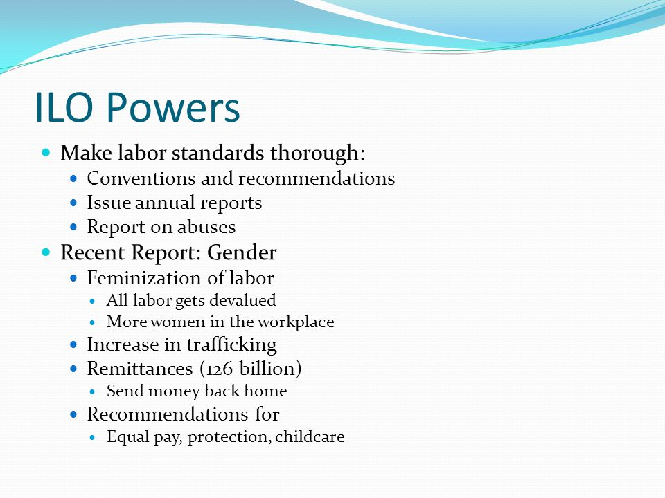 ILO Powers Make labor standards thorough: Conventions and recommendations Issue annual reports Report on abuses Recent Report: Gender Feminization of labor All labor gets devalued More women in the workplace Increase in trafficking Remittances (126 billion) Send money back home Recommendations for Equal pay, protection, childcare