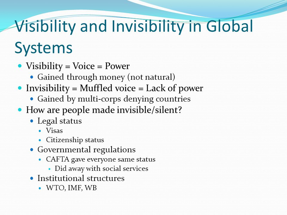 Visibility and Invisibility in Global Systems Visibility = Voice = Power Gained through money (not natural) Invisibility = Muffled voice = Lack of power Gained by multi-corps denying countries How are people made invisible/silent.