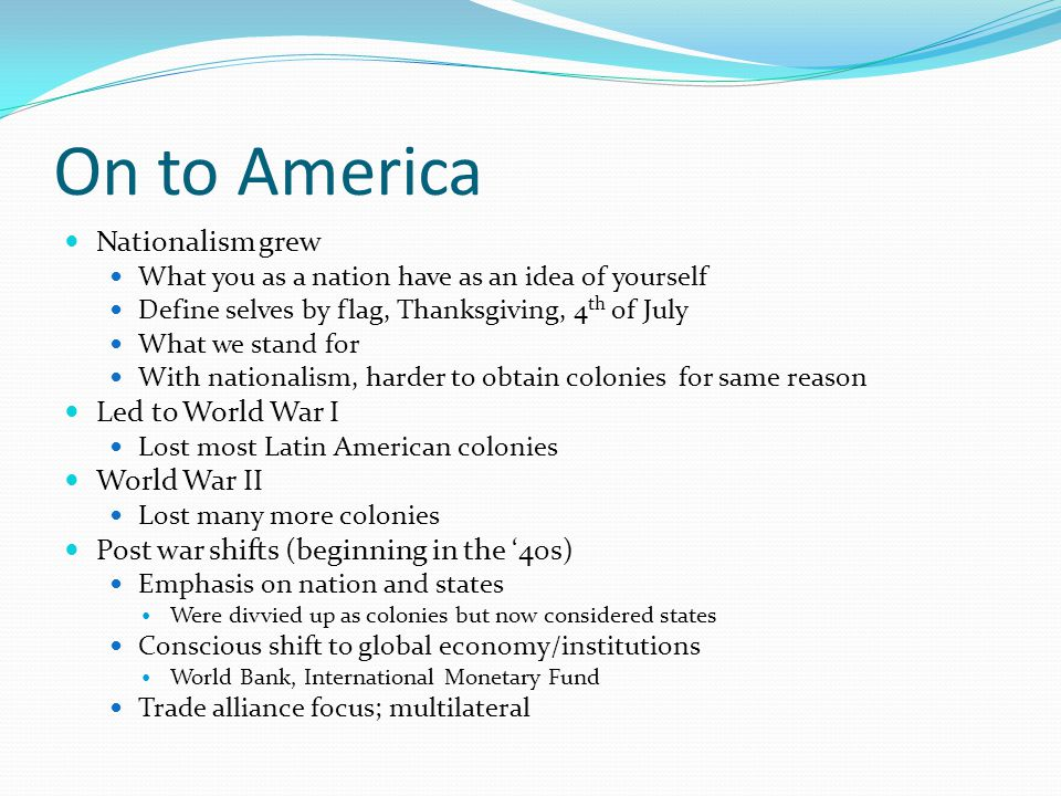 On to America Nationalism grew What you as a nation have as an idea of yourself Define selves by flag, Thanksgiving, 4 th of July What we stand for With nationalism, harder to obtain colonies for same reason Led to World War I Lost most Latin American colonies World War II Lost many more colonies Post war shifts (beginning in the 40s) Emphasis on nation and states Were divvied up as colonies but now considered states Conscious shift to global economy/institutions World Bank, International Monetary Fund Trade alliance focus; multilateral