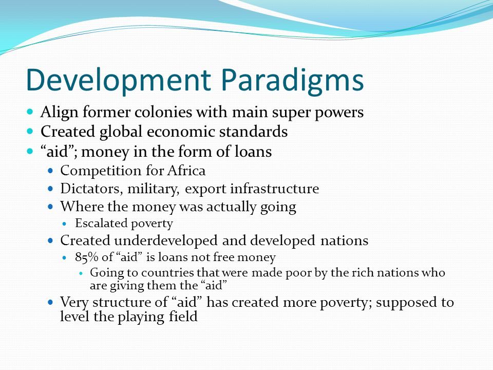 Development Paradigms Align former colonies with main super powers Created global economic standards aid; money in the form of loans Competition for Africa Dictators, military, export infrastructure Where the money was actually going Escalated poverty Created underdeveloped and developed nations 85% of aid is loans not free money Going to countries that were made poor by the rich nations who are giving them the aid Very structure of aid has created more poverty; supposed to level the playing field