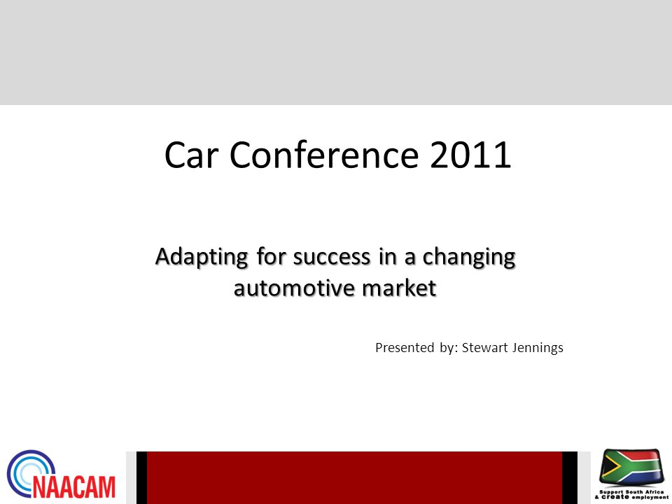 Car Conference 2011 Adapting for success in a changing automotive market Presented by: Stewart Jennings