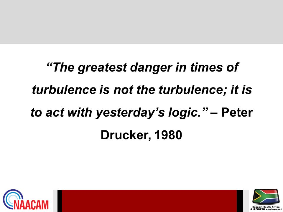 The greatest danger in times of turbulence is not the turbulence; it is to act with yesterdays logic.
