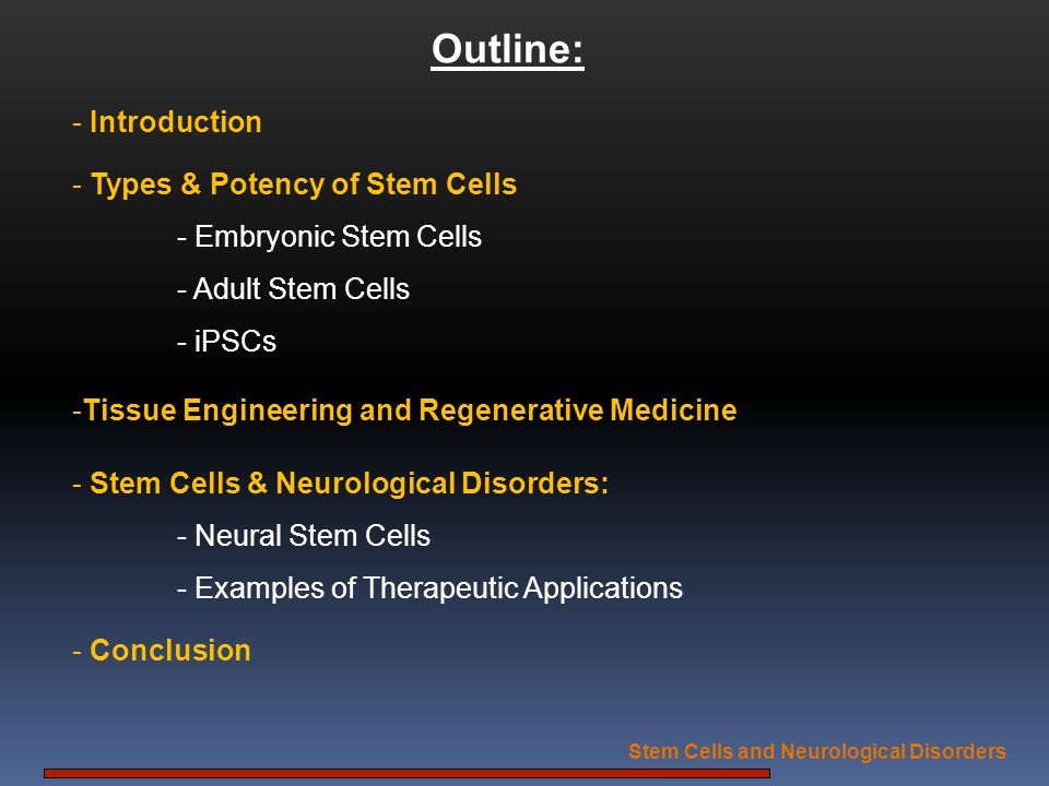 Stem Cells and Neurological Disorders Huntingtons: - Good Model: well characterized single gene disorder - Main Strategy: Blocking neuronal cell death & replacing lost neurons in striatum - Source of SCs: - SCs of fetal striatal primordium into striatum of HD patients (Bachoud-Lévi et al., 2006) - Autologous adult neural stem/progenitor cells (Yu and Silva, 2008; Visnyei et al., 2006).