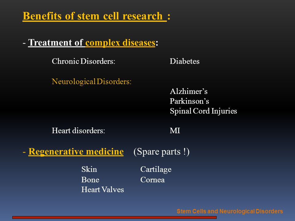 Benefits of stem cell research : - Treatment of complex diseases: Chronic Disorders:Diabetes Neurological Disorders: Alzhimers Parkinsons Spinal Cord