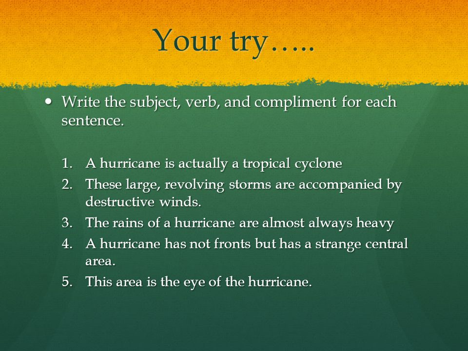 Your try…..Write the subject, verb, and compliment for each sentence.