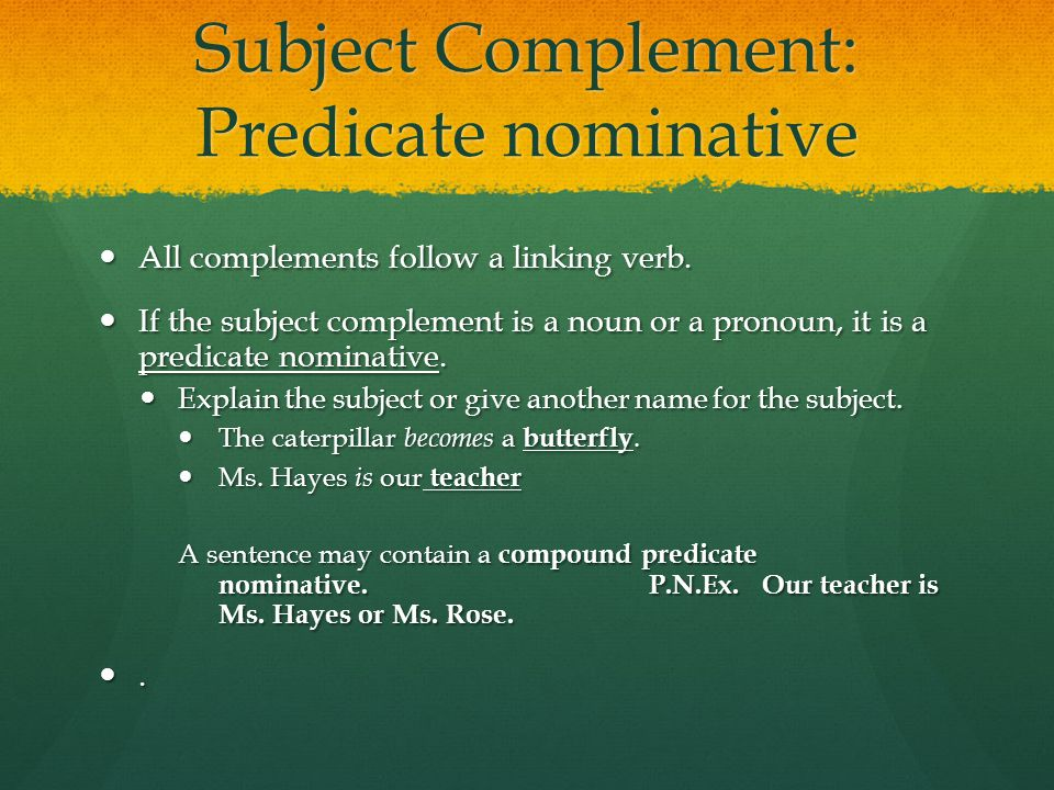 Subject Complement: Predicate nominative All complements follow a linking verb.