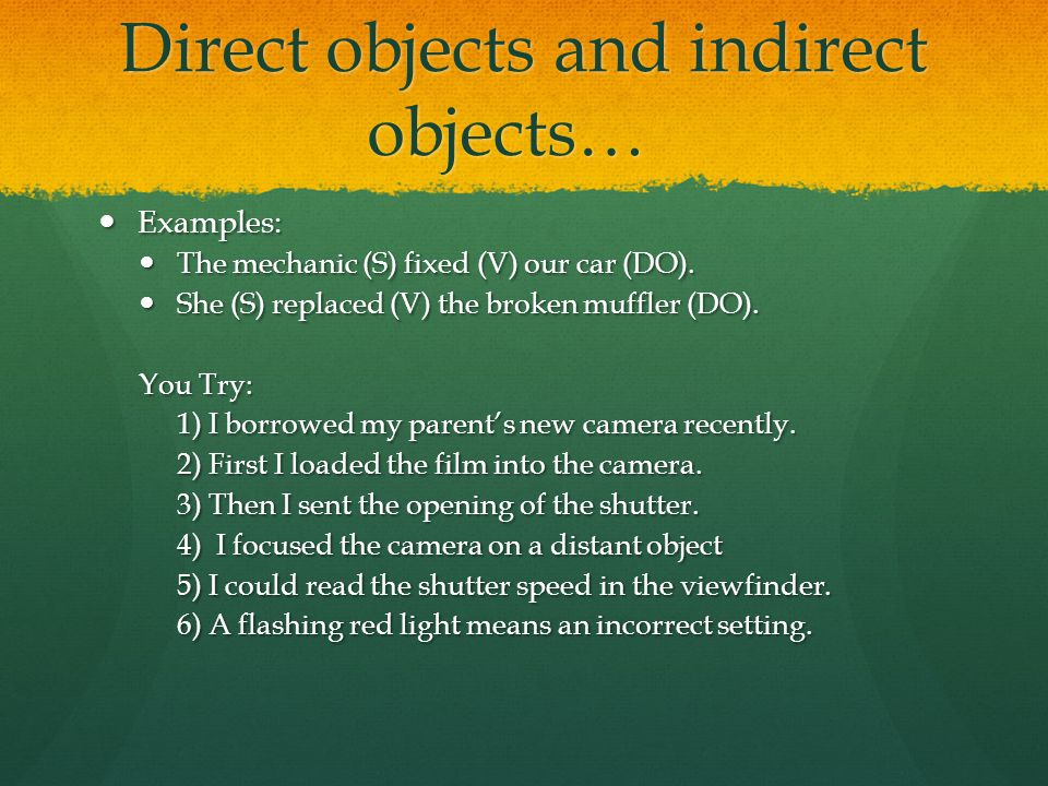 Direct objects and indirect objects… Examples: Examples: The mechanic (S) fixed (V) our car (DO).