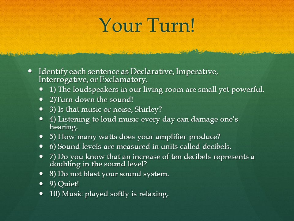 Your Turn.Identify each sentence as Declarative, Imperative, Interrogative, or Exclamatory.