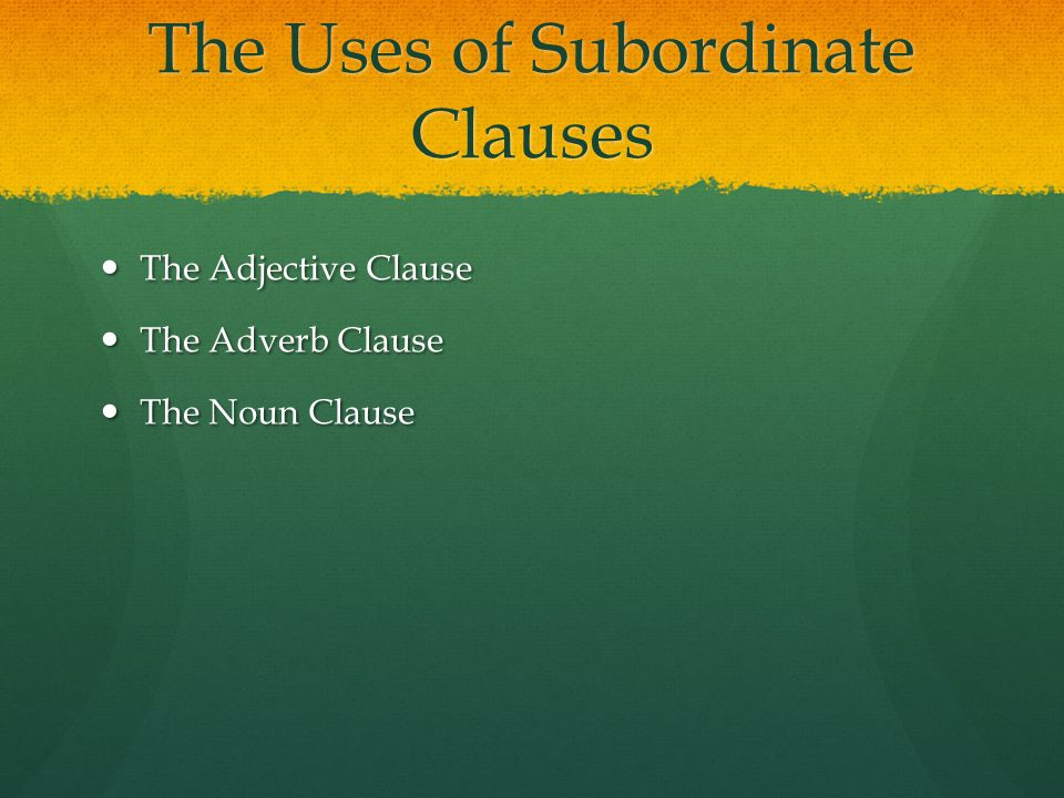 The Uses of Subordinate Clauses The Adjective Clause The Adjective Clause The Adverb Clause The Adverb Clause The Noun Clause The Noun Clause