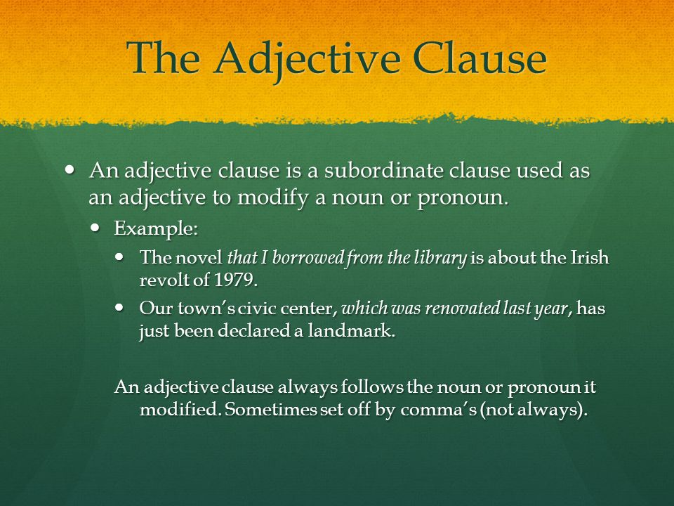 The Adjective Clause An adjective clause is a subordinate clause used as an adjective to modify a noun or pronoun.