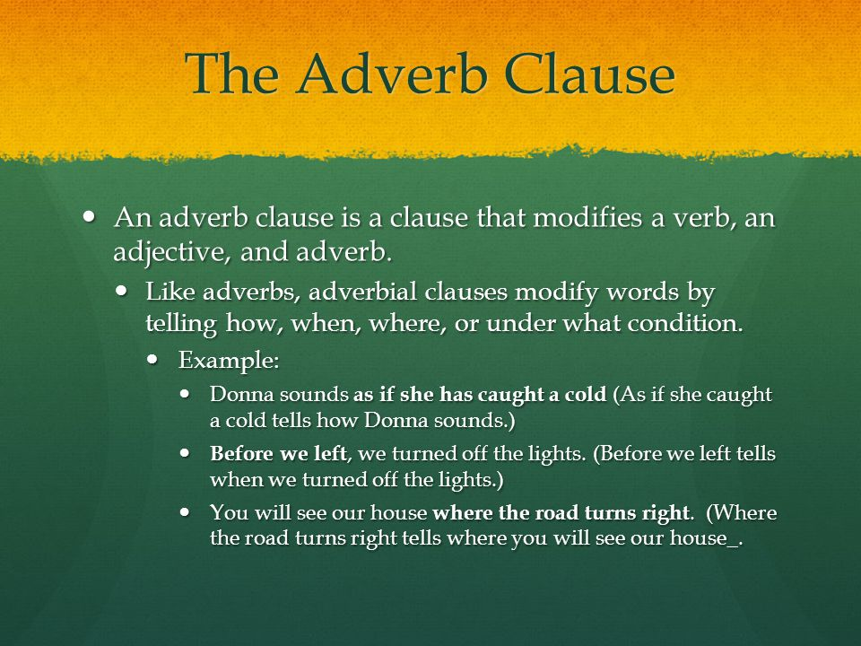 The Adverb Clause An adverb clause is a clause that modifies a verb, an adjective, and adverb.