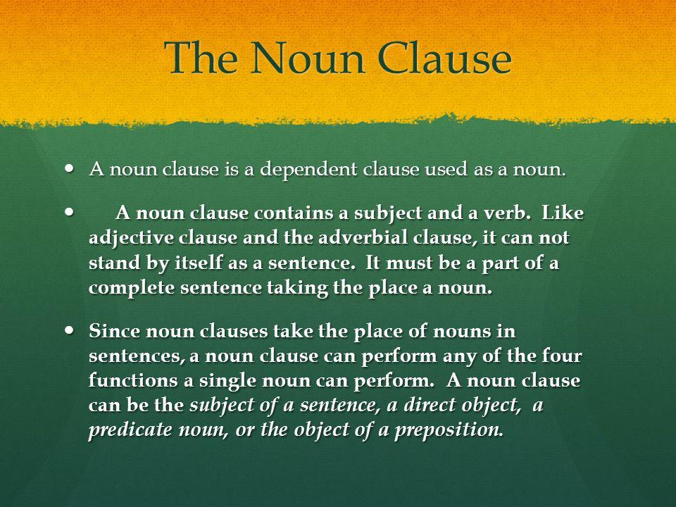 The Noun Clause A noun clause is a dependent clause used as a noun.