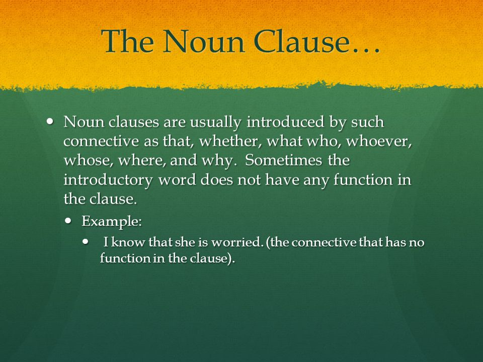 The Noun Clause… Noun clauses are usually introduced by such connective as that, whether, what who, whoever, whose, where, and why.