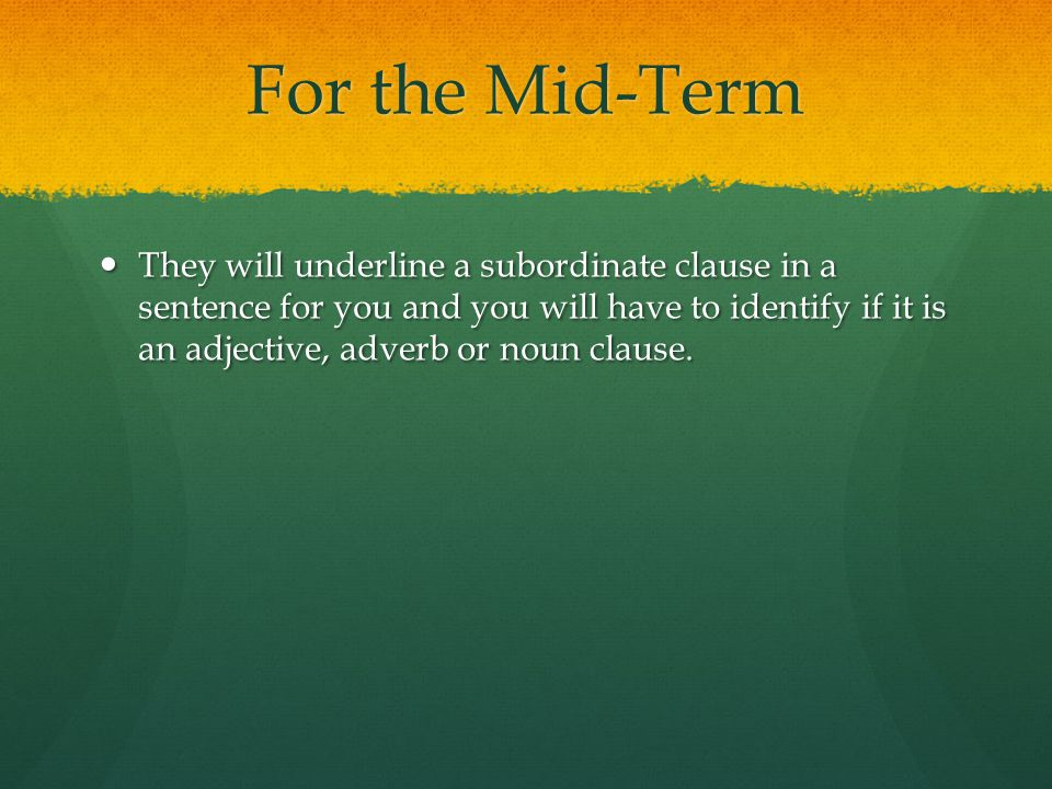 For the Mid-Term They will underline a subordinate clause in a sentence for you and you will have to identify if it is an adjective, adverb or noun clause.