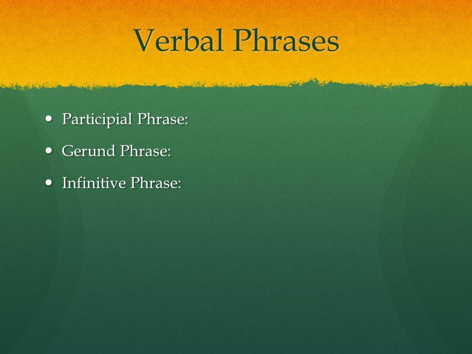 Verbal Phrases Participial Phrase: Participial Phrase: Gerund Phrase: Gerund Phrase: Infinitive Phrase: Infinitive Phrase: