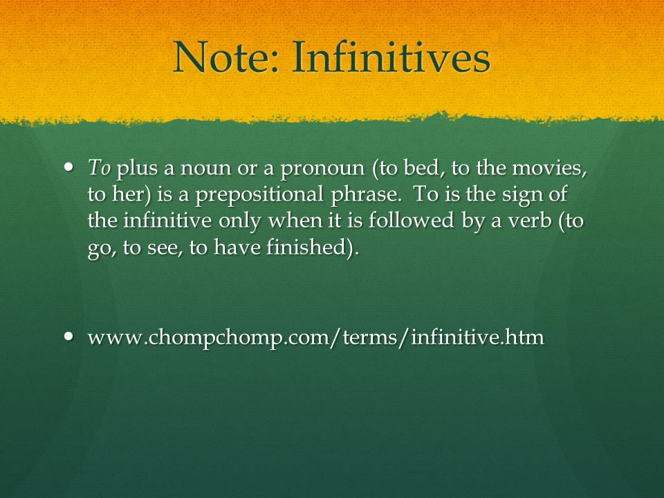 Note: Infinitives To plus a noun or a pronoun (to bed, to the movies, to her) is a prepositional phrase.