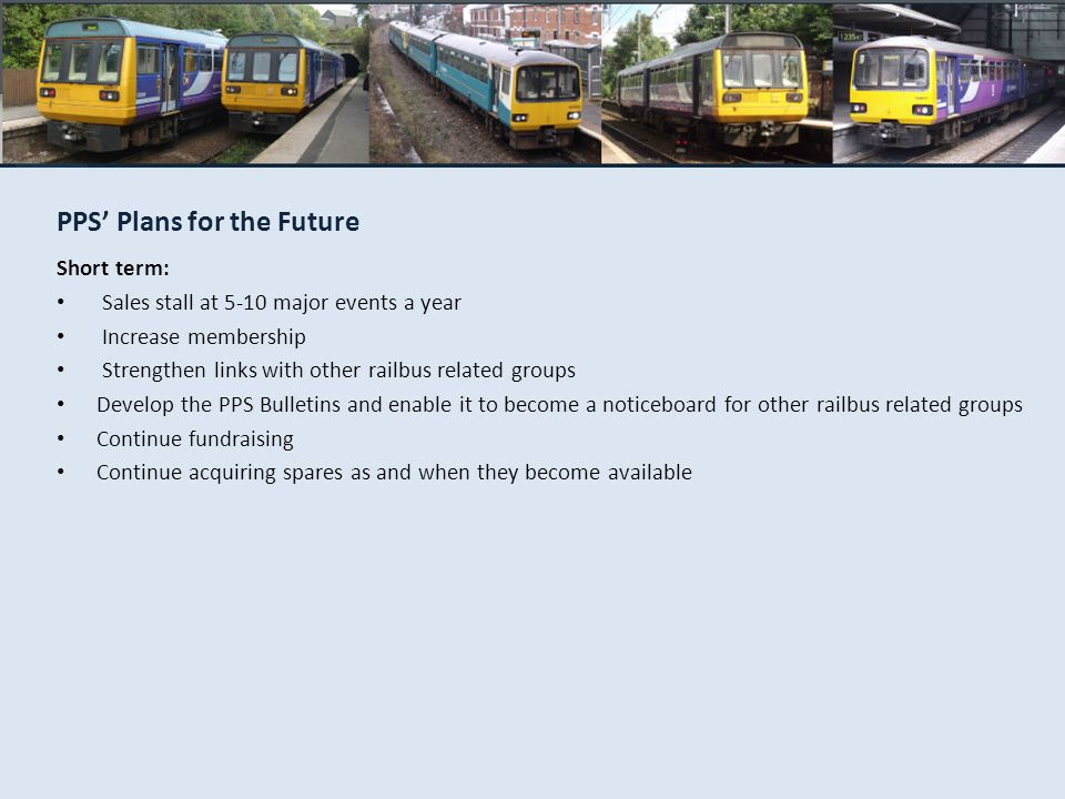 PPS Plans for the Future Short term: Sales stall at 5-10 major events a year Increase membership Strengthen links with other railbus related groups De