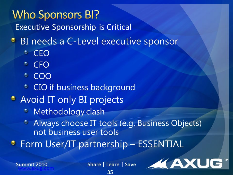 Summit 2010 Share | Learn | Save www.axug.com BI needs a C-Level executive sponsor CEO CFO COO CIO if business background Avoid IT only BI projects Me