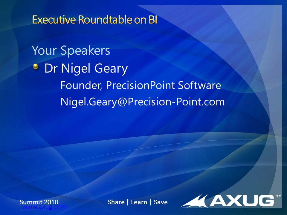 Summit 2010 Share | Learn | Save www.axug.com Your Speakers Dr Nigel Geary Founder, PrecisionPoint Software Nigel.Geary@Precision-Point.com