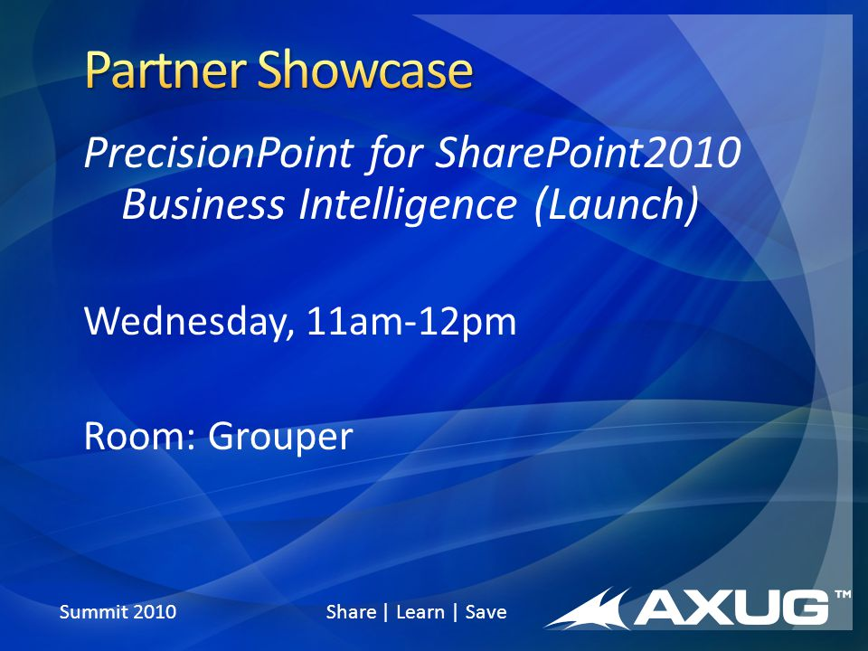 Summit 2010 Share | Learn | Save PrecisionPoint for SharePoint2010 Business Intelligence (Launch) Wednesday, 11am-12pm Room: Grouper
