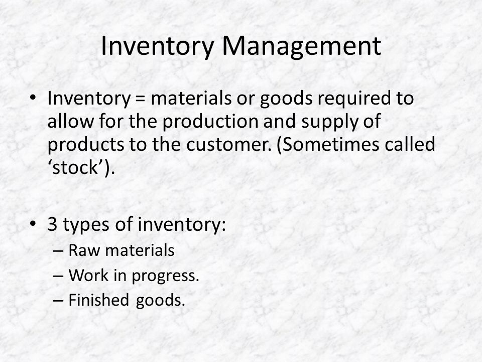 Inventory Management Inventory = materials or goods required to allow for the production and supply of products to the customer.
