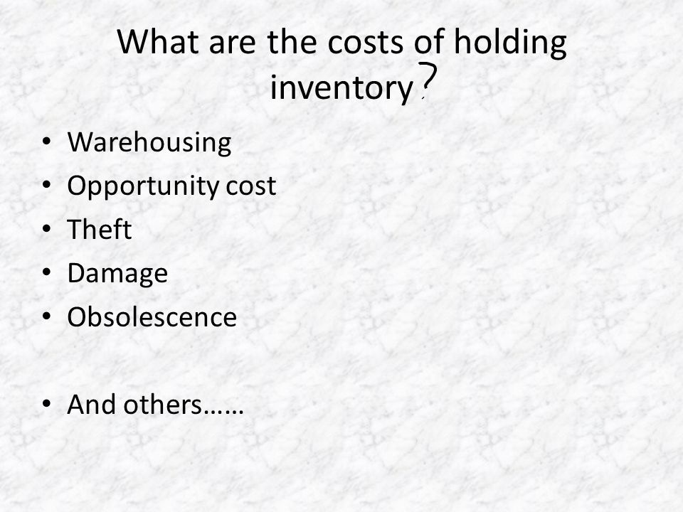What are the costs of holding inventory Warehousing Opportunity cost Theft Damage Obsolescence And others……