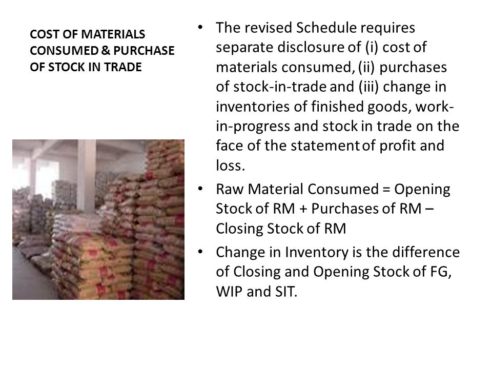COST OF MATERIALS CONSUMED & PURCHASE OF STOCK IN TRADE The revised Schedule requires separate disclosure of (i) cost of materials consumed, (ii) purchases of stock-in-trade and (iii) change in inventories of finished goods, work- in-progress and stock in trade on the face of the statement of profit and loss.