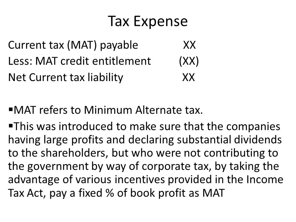 Tax Expense Current tax (MAT) payable XX Less: MAT credit entitlement (XX) Net Current tax liability XX MAT refers to Minimum Alternate tax. This was