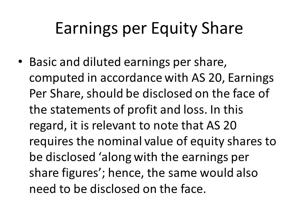Earnings per Equity Share Basic and diluted earnings per share, computed in accordance with AS 20, Earnings Per Share, should be disclosed on the face
