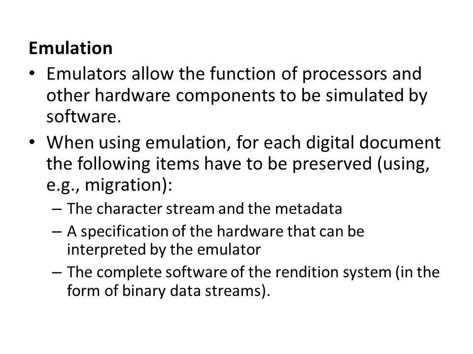 If interested persons would like to access a document conserved that way in, say, 100 years from now, they would have to proceed as follows: 1.create an emulator, – Load the hardware specification into an emulator to obtain a software implementation which is functionally equivalent to the original hardware.
