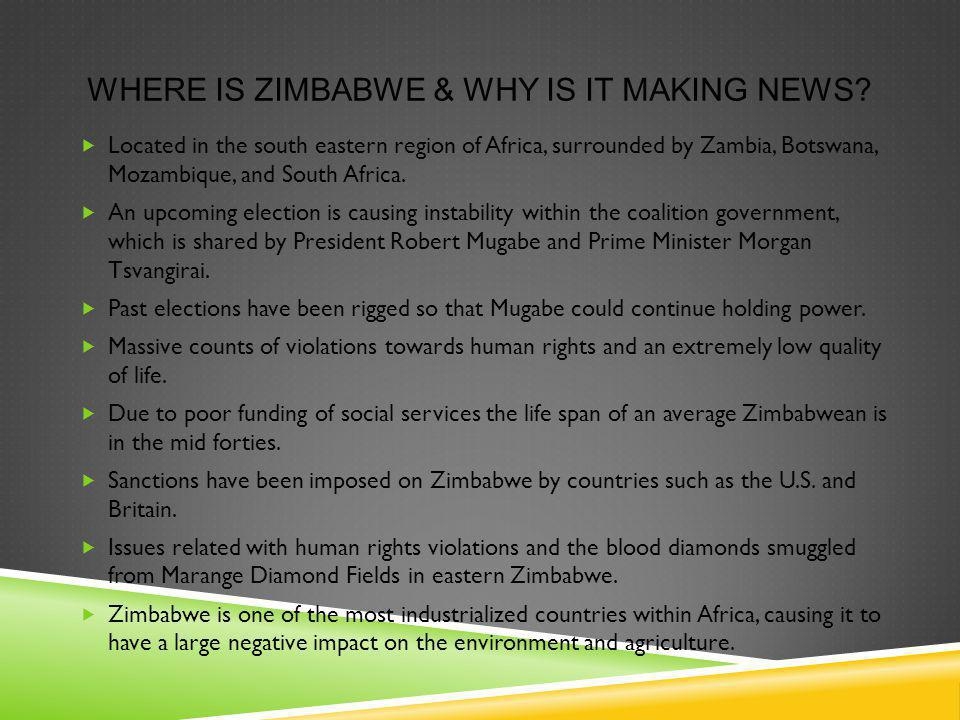 WHERE IS ZIMBABWE & WHY IS IT MAKING NEWS? Located in the south eastern region of Africa, surrounded by Zambia, Botswana, Mozambique, and South Africa